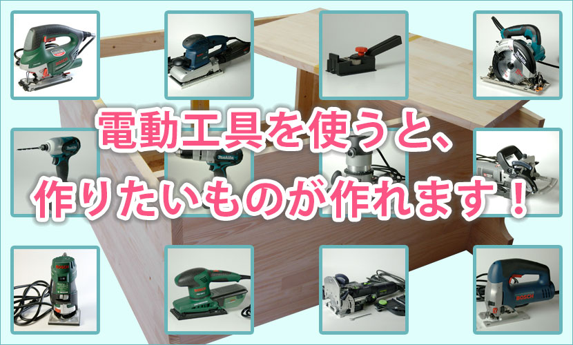 電動工具を使うと、作りたいものが作れます!